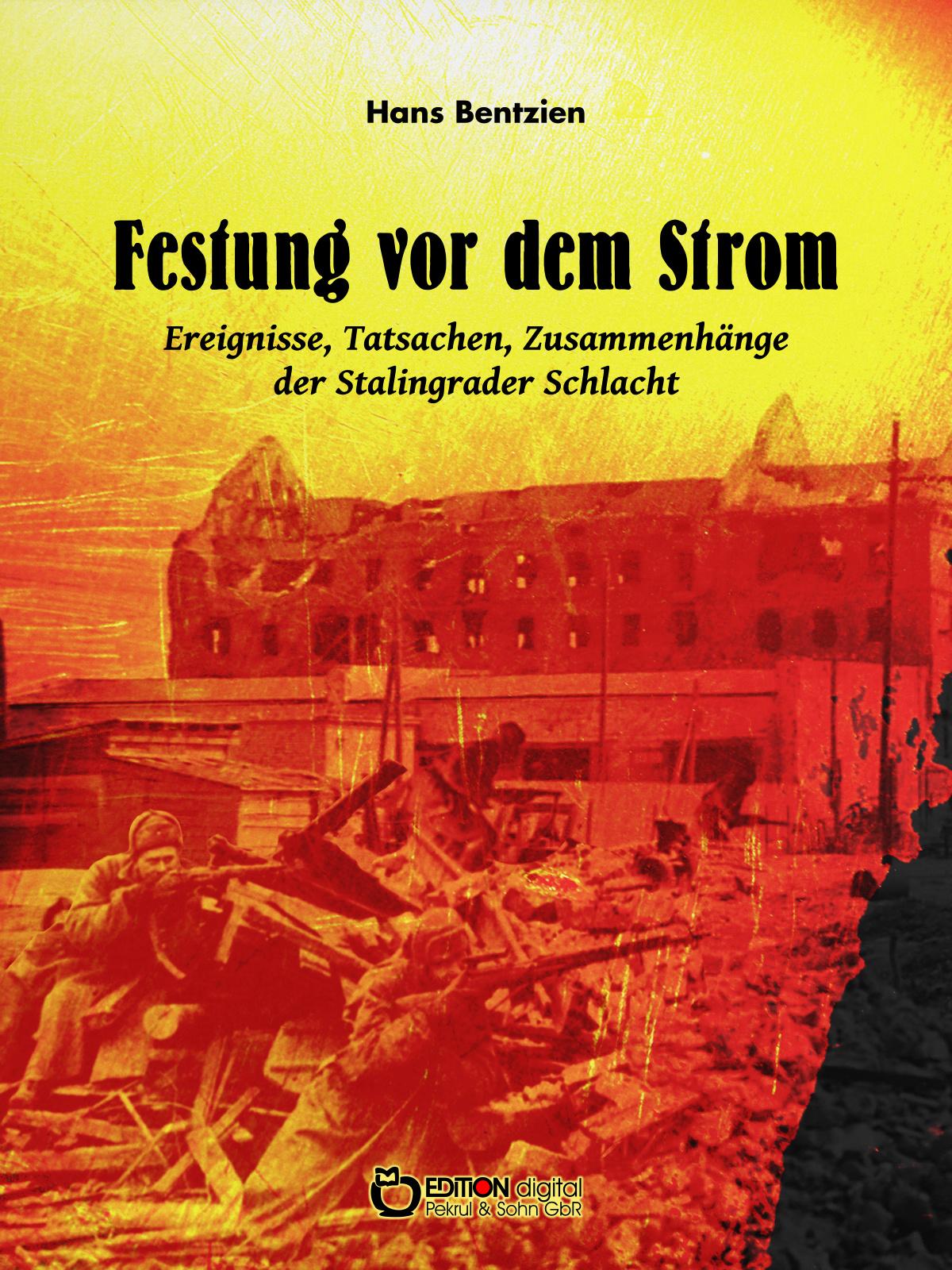 Festung vor dem Strom. Ereignisse, Tatsachen, Zusammenhänge der Stalingrader Schlacht von Hans Bentzien