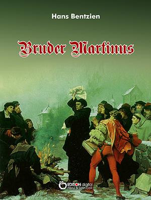 Bruder Martinus. Doktor Martin Luthers Leben und Werke in seinen jungen Jahren mit vielen Zeugnissen von ihm und seinen Zeitgenossen, Freunden und Feinden von Hans Bentzien