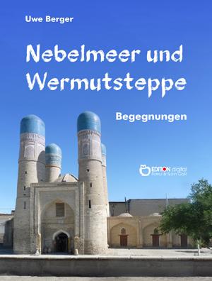 Nebelmeer und Wermutsteppe. Begegnungen von Uwe Berger