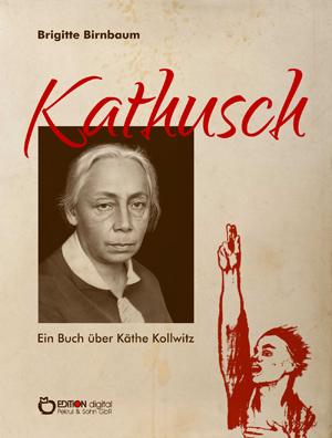 Kathusch. Ein Buch über Käthe Kollwitz von Brigitte Birnbaum