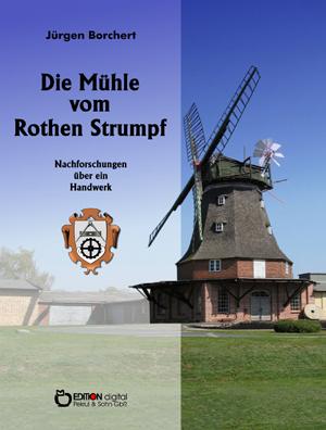 Die Mühle vom Roten Strumpf.Nachforschungen über ein Handwerk von Jürgen Borchert