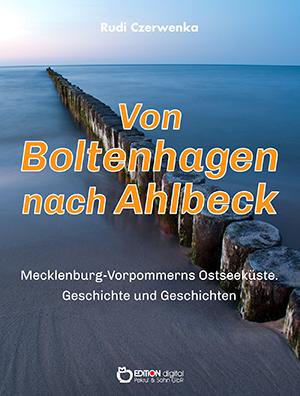 Von Boltenhagen nach Ahlbeck - Mecklenburg-Vorpommerns Ostseeküste. Geschichte und Geschichte für Zugezogene, Touristen und andere Neulinge von Rudi Czerwenka