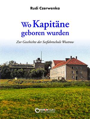 Wo Kapitäne geboren wurden. Zur Geschichte der Seefahrtschule Wustrow von Rudi Czerwenka