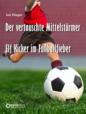 Der vertauschte Mittelstürmer - Elf Kicker im Fußballfieber von Jan Flieger