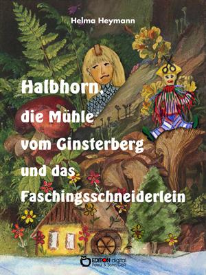 Halbhorn, die Mühle vom Ginsterberg und das Faschingsschneiderlein. Drei kleine Trompeterbücher von Helma Heymann