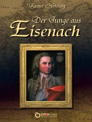 Der Junge aus Eisenach. Begegnung mit Johann Sebastian Bach von Rainer Hohberg