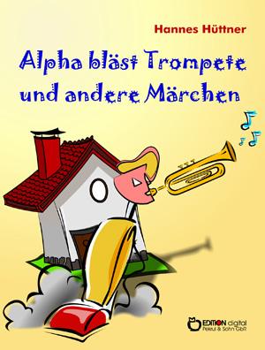Alpha bläst Trompete und andere Märchen. Alpha bläst Trompete - Eine Uhr steht vor der Tür – Hinter den blauen Bergen – Saure Gurken für Kaminke von Hannes Hüttner