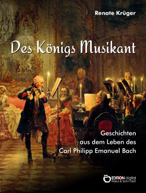Des Königs Musikant. Geschichten aus dem Leben des Carl Philipp Emanuel Bach von Renate Krüger