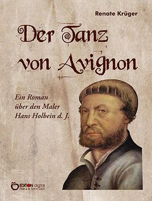Der Tanz von Avignon. Ein Roman über den Maler Hans Holbein d. J. von Renate Krüger