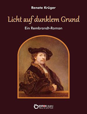 Licht auf dunklem Grund. Ein Rembrandt-Roman von Renate Krüger