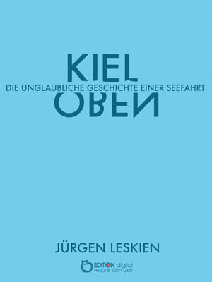 Kieloben. Die unglaubliche Geschichte einer Seefahrt von Jürgen Leskien