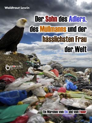 Der Sohn des Adlers, des Müllmanns und der hässlichsten Frau der Welt. Ein Märchen vom Eis und vom Feuer von Waldtraut Lewin