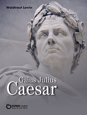 Gaius Julius Caesar. Aufstieg und Fall eines römischen Politikers. Biografie von Waldtraut Lewin