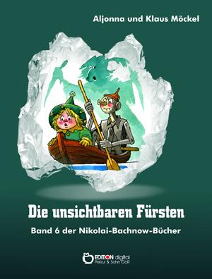 Die unsichtbaren Fürsten. Band 6 der Nikolai-Bachnow-Bücher von Klaus Möckel, Aljonna Möckel (Autor)