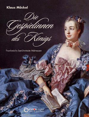 Die Gespielinnen des Königs. Frankreichs berühmteste Mätressen von Klaus Möckel