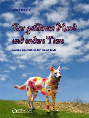 Der geblümte Hund und andere Tiere. Lustige Geschichten für kleine Leute von Klaus Möckel