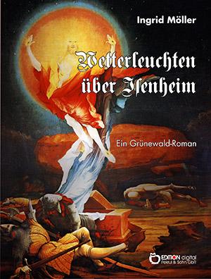 Wetterleuchten über Isenheim. Ein Grünewald-Roman von Ingrid Möller
