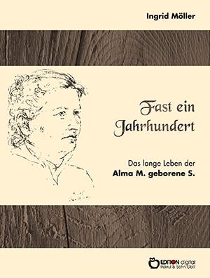 Fast ein Jahrhundert. Das lange Leben der Alma M., geborene S. von Ingrid Möller