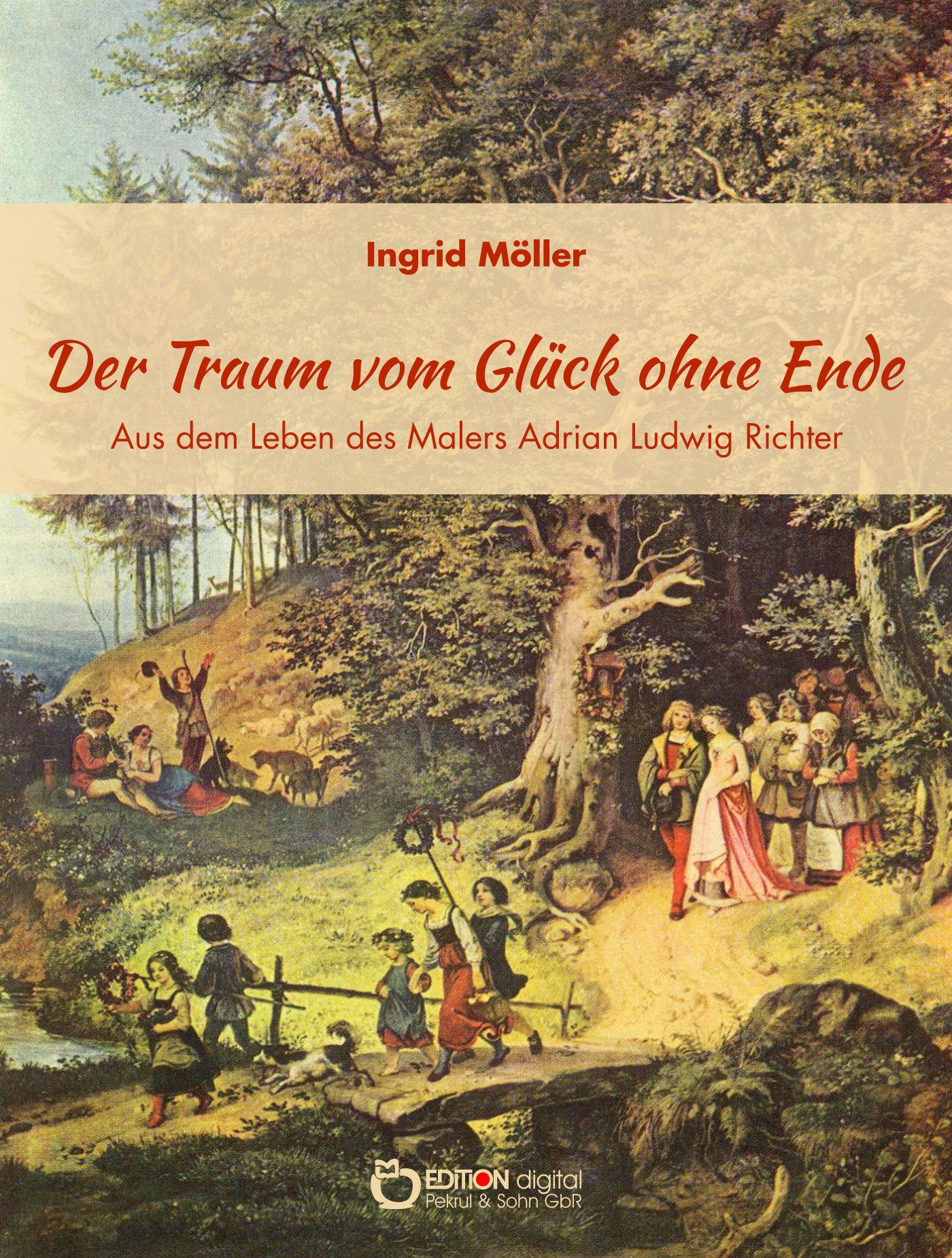 Der Traum vom Glück ohne Ende. Aus dem Leben des Malers Adrian Ludwig Richter von Ingrid Möller