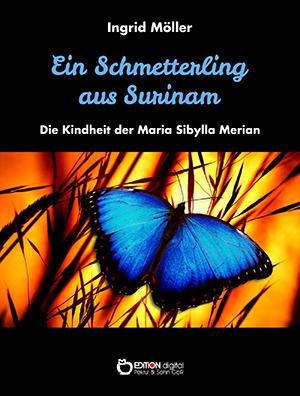 Ein Schmetterling aus Surinam. Die Kindheit der Maria Sibylla Merian von Ingrid Möller