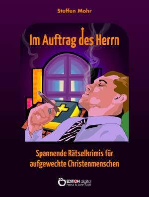 Im Auftrag des Herrn. Spannende Rätselkrimis für aufgeweckte Christenmenschen von Steffen Mohr