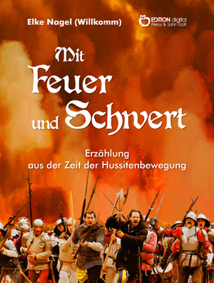 Mit Feuer und Schwert. Erzählung aus der Zeit der Hussitenbewegung von Elke Nagel
