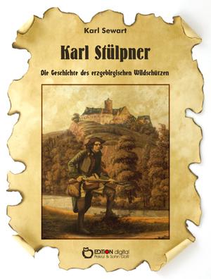 Karl Stülpner. Die Geschichte des erzgebirgischen Wildschützen von Karl Sewart