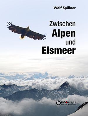 Zwischen Alpen und Eismeer von Wolf Spillner